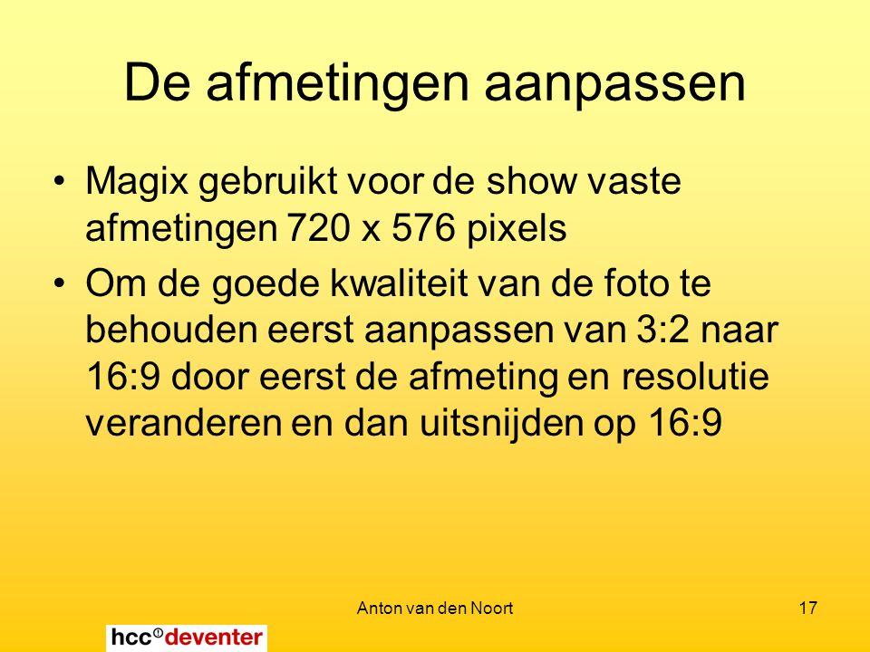 Anton van den Noort17 De afmetingen aanpassen Magix gebruikt voor de show vaste afmetingen 720 x 576 pixels Om de goede kwaliteit van de foto te behouden eerst aanpassen van 3:2 naar 16:9 door eerst de afmeting en resolutie veranderen en dan uitsnijden op 16:9
