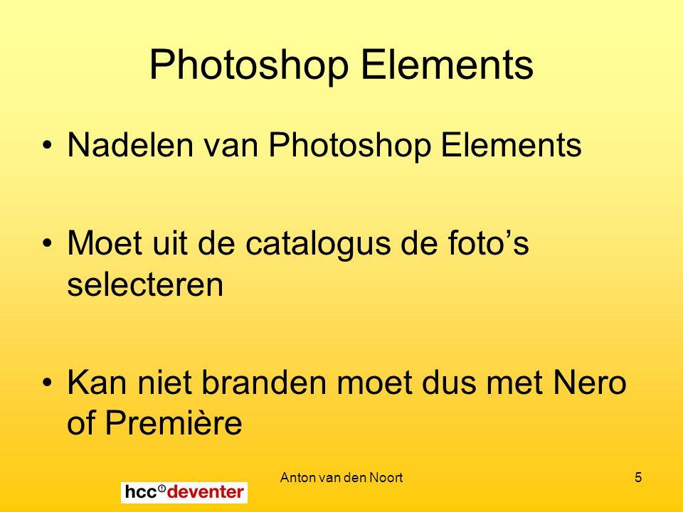 Anton van den Noort5 Photoshop Elements Nadelen van Photoshop Elements Moet uit de catalogus de foto's selecteren Kan niet branden moet dus met Nero of Première