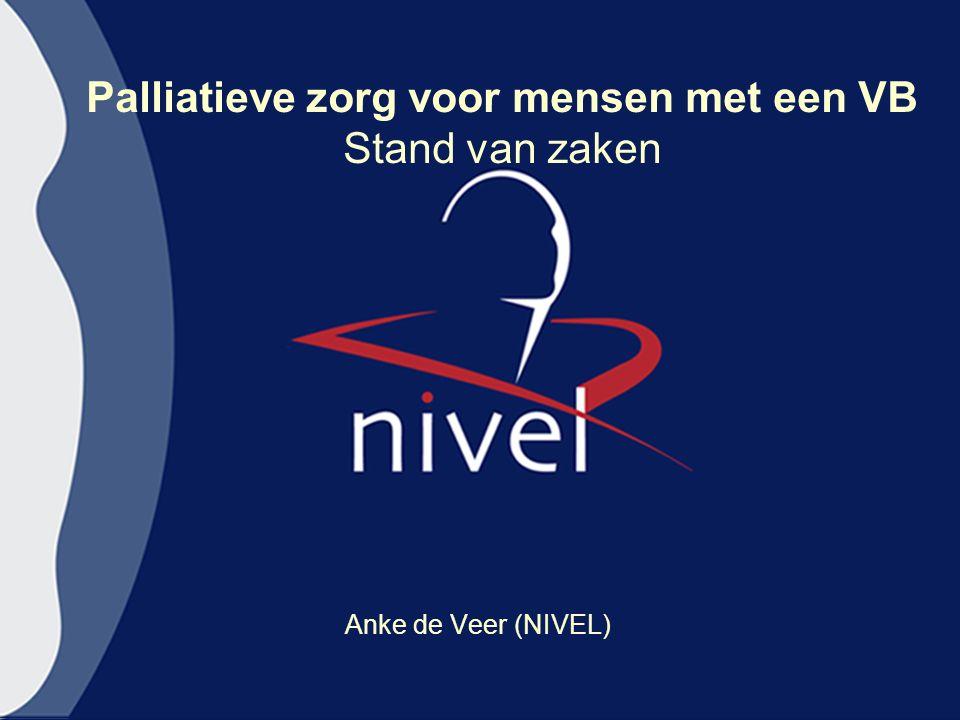 Palliatieve zorg voor mensen met een VB Stand van zaken Anke de Veer (NIVEL)