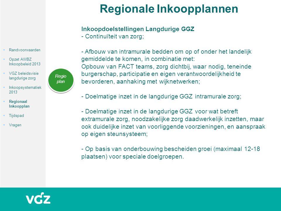Regionale Inkoopplannen Regio plan Inkoopdoelstellingen Langdurige GGZ - Continuïteit van zorg; - Afbouw van intramurale bedden om op of onder het landelijk gemiddelde te komen, in combinatie met: Opbouw van FACT teams, zorg dichtbij, waar nodig, teneinde burgerschap, participatie en eigen verantwoordelijkheid te bevorderen, aanhaking met wijknetwerken; - Doelmatige inzet in de langdurige GGZ intramurale zorg; - Doelmatige inzet in de langdurige GGZ voor wat betreft extramurale zorg, noodzakelijke zorg daadwerkelijk inzetten, maar ook duidelijke inzet van voorliggende voorzieningen, en aanspraak op eigen steunsysteem; - Op basis van onderbouwing bescheiden groei (maximaal 12-18 plaatsen) voor speciale doelgroepen.