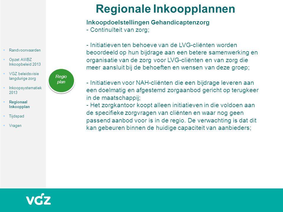 Regionale Inkoopplannen Regio plan  Randvoorwaarden  Opzet AWBZ Inkoopbeleid 2013  VGZ beleidsvisie langdurige zorg  Inkoopsystematiek 2013  Regionaal Inkoopplan  Tijdspad  Vragen Inkoopdoelstellingen Gehandicaptenzorg - Continuïteit van zorg; - Initiatieven ten behoeve van de LVG-cliënten worden beoordeeld op hun bijdrage aan een betere samenwerking en organisatie van de zorg voor LVG-cliënten en van zorg die meer aansluit bij de behoeften en wensen van deze groep; - Initiatieven voor NAH-cliënten die een bijdrage leveren aan een doelmatig en afgestemd zorgaanbod gericht op terugkeer in de maatschappij; - Het zorgkantoor koopt alleen initiatieven in die voldoen aan de specifieke zorgvragen van cliënten en waar nog geen passend aanbod voor is in de regio.