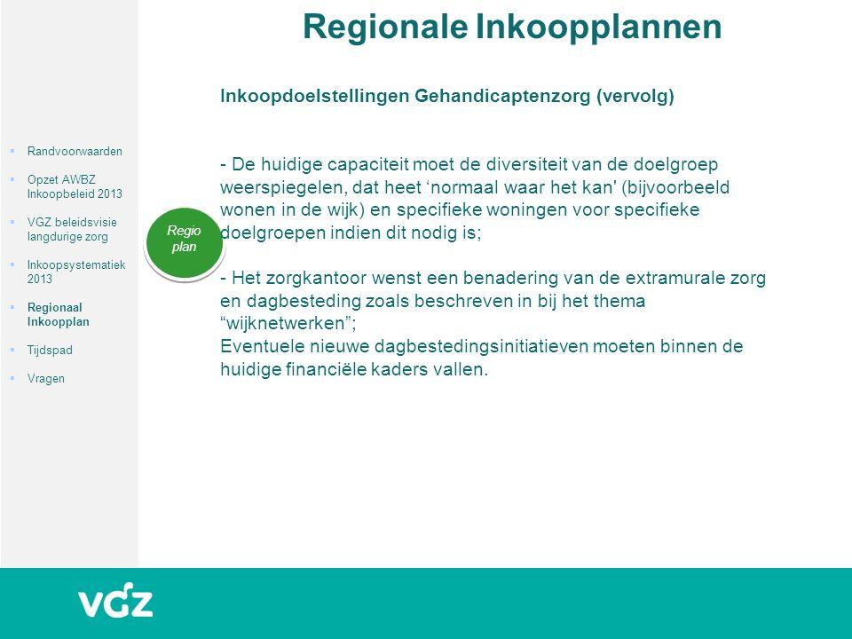 Regionale Inkoopplannen Regio plan  Randvoorwaarden  Opzet AWBZ Inkoopbeleid 2013  VGZ beleidsvisie langdurige zorg  Inkoopsystematiek 2013  Regionaal Inkoopplan  Tijdspad  Vragen Inkoopdoelstellingen Gehandicaptenzorg (vervolg) - De huidige capaciteit moet de diversiteit van de doelgroep weerspiegelen, dat heet 'normaal waar het kan (bijvoorbeeld wonen in de wijk) en specifieke woningen voor specifieke doelgroepen indien dit nodig is; - Het zorgkantoor wenst een benadering van de extramurale zorg en dagbesteding zoals beschreven in bij het thema wijknetwerken ; Eventuele nieuwe dagbestedingsinitiatieven moeten binnen de huidige financiële kaders vallen.