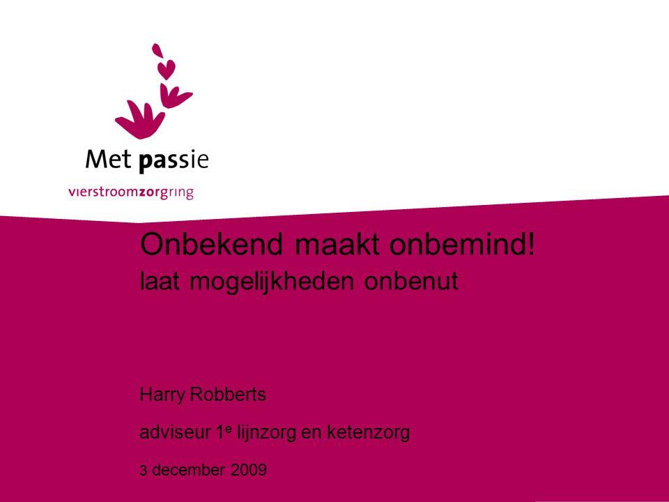 3 december 2009 Onbekend maakt onbemind! laat mogelijkheden onbenut Harry Robberts adviseur 1 e lijnzorg en ketenzorg 3 december 2009