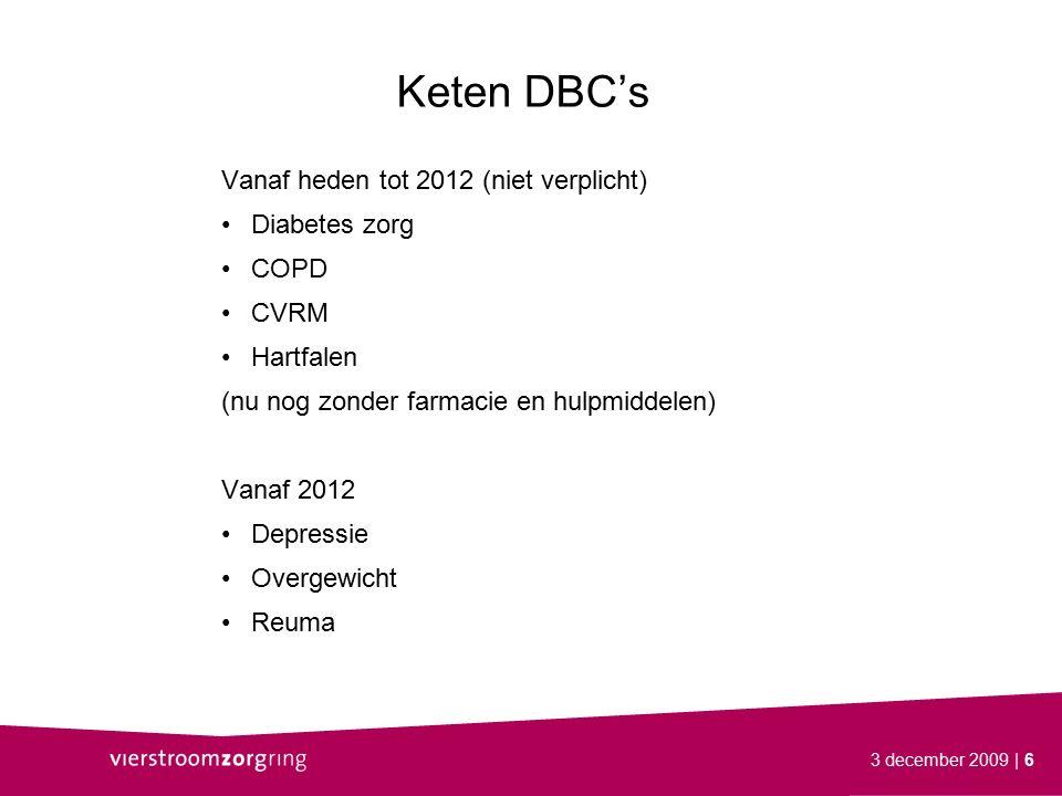 3 december 2009| 6 Keten DBC's Vanaf heden tot 2012 (niet verplicht) Diabetes zorg COPD CVRM Hartfalen (nu nog zonder farmacie en hulpmiddelen) Vanaf 2012 Depressie Overgewicht Reuma