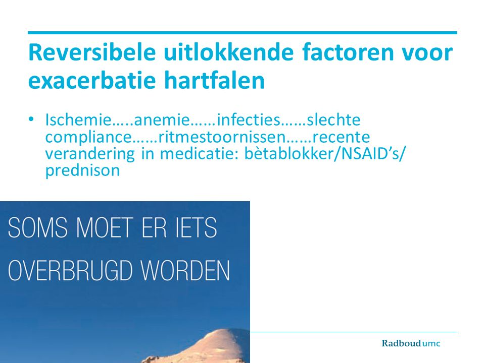 Reversibele uitlokkende factoren voor exacerbatie hartfalen Ischemie…..anemie……infecties……slechte compliance……ritmestoornissen……recente verandering in medicatie: bètablokker/NSAID's/ prednison