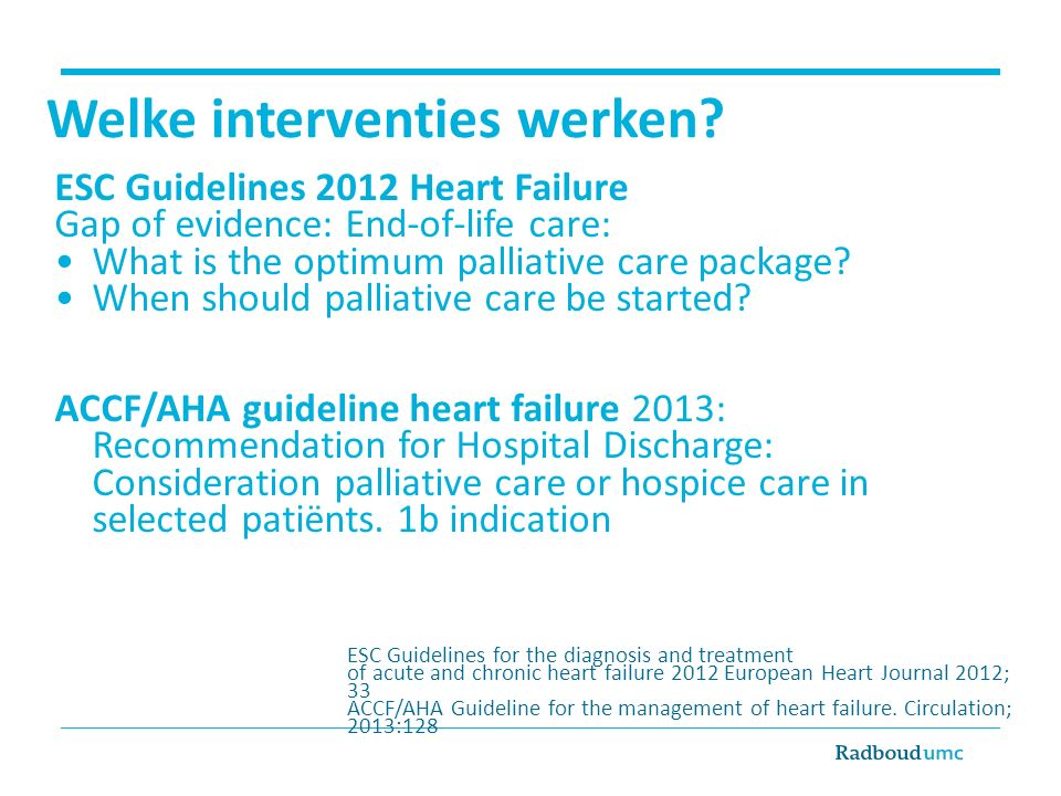 Welke interventies werken? ESC Guidelines 2012 Heart Failure Gap of evidence: End-of-life care: What is the optimum palliative care package? When shou