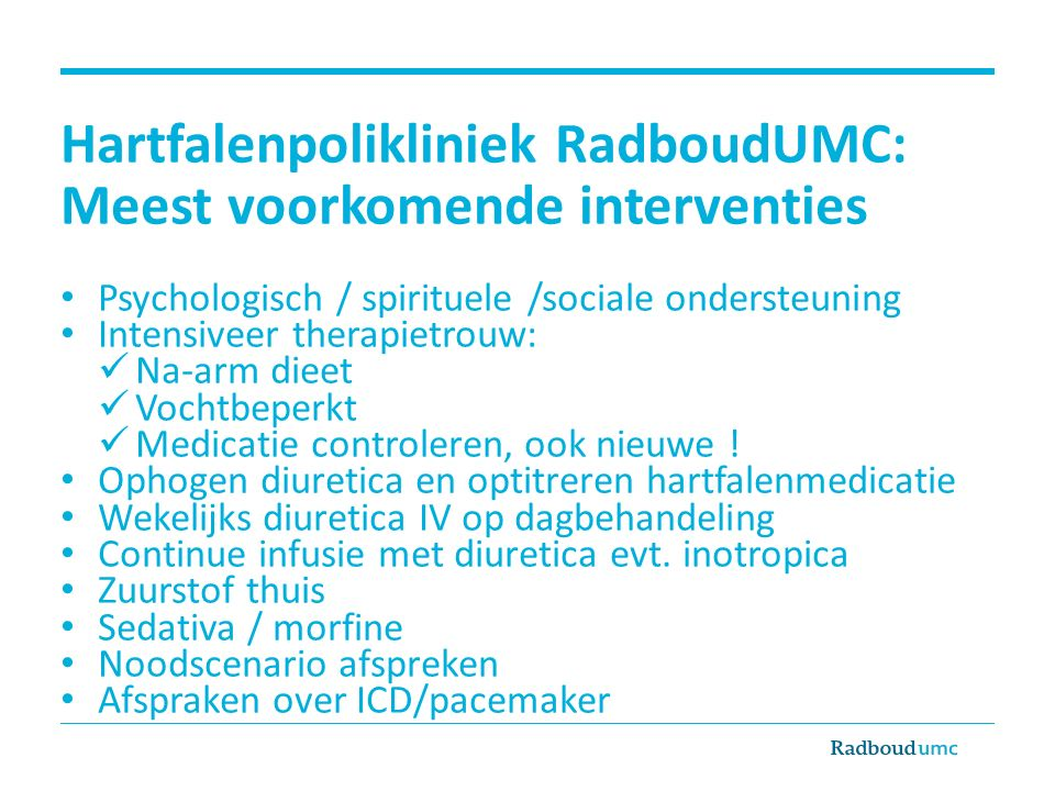 Hartfalenpolikliniek RadboudUMC: Meest voorkomende interventies Psychologisch / spirituele /sociale ondersteuning Intensiveer therapietrouw: Na-arm dieet Vochtbeperkt Medicatie controleren, ook nieuwe .