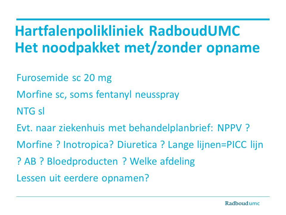 Hartfalenpolikliniek RadboudUMC Het noodpakket met/zonder opname Furosemide sc 20 mg Morfine sc, soms fentanyl neusspray NTG sl Evt. naar ziekenhuis m