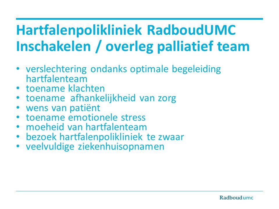Hartfalenpolikliniek RadboudUMC Inschakelen / overleg palliatief team verslechtering ondanks optimale begeleiding hartfalenteam toename klachten toename afhankelijkheid van zorg wens van patiënt toename emotionele stress moeheid van hartfalenteam bezoek hartfalenpolikliniek te zwaar veelvuldige ziekenhuisopnamen