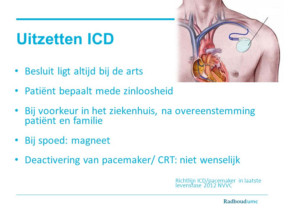 Uitzetten ICD Besluit ligt altijd bij de arts Patiënt bepaalt mede zinloosheid Bij voorkeur in het ziekenhuis, na overeenstemming patiënt en familie Bij spoed: magneet Deactivering van pacemaker/ CRT: niet wenselijk Richtlijn ICD/pacemaker in laatste levensfase 2012 NVVC