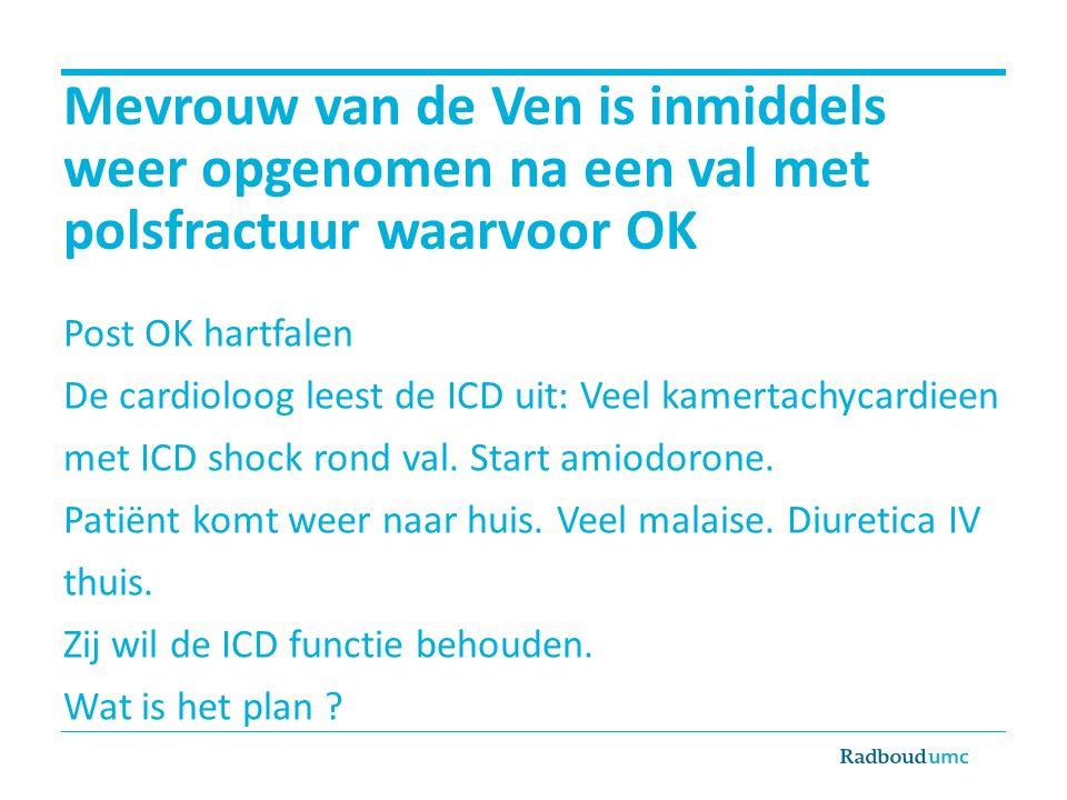 Mevrouw van de Ven is inmiddels weer opgenomen na een val met polsfractuur waarvoor OK Post OK hartfalen De cardioloog leest de ICD uit: Veel kamertachycardieen met ICD shock rond val.