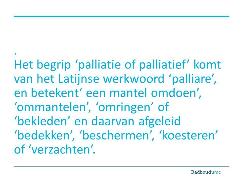 . Het begrip 'palliatie of palliatief' komt van het Latijnse werkwoord 'palliare', en betekent' een mantel omdoen', 'ommantelen', 'omringen' of 'bekleden' en daarvan afgeleid 'bedekken', 'beschermen', 'koesteren' of 'verzachten'.