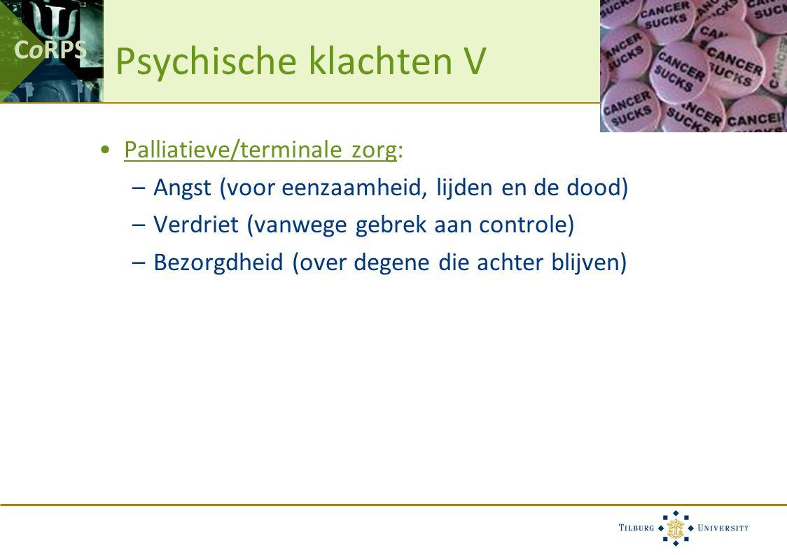 CoRPS Psychische klachten V Palliatieve/terminale zorg: –Angst (voor eenzaamheid, lijden en de dood) –Verdriet (vanwege gebrek aan controle) –Bezorgdheid (over degene die achter blijven)