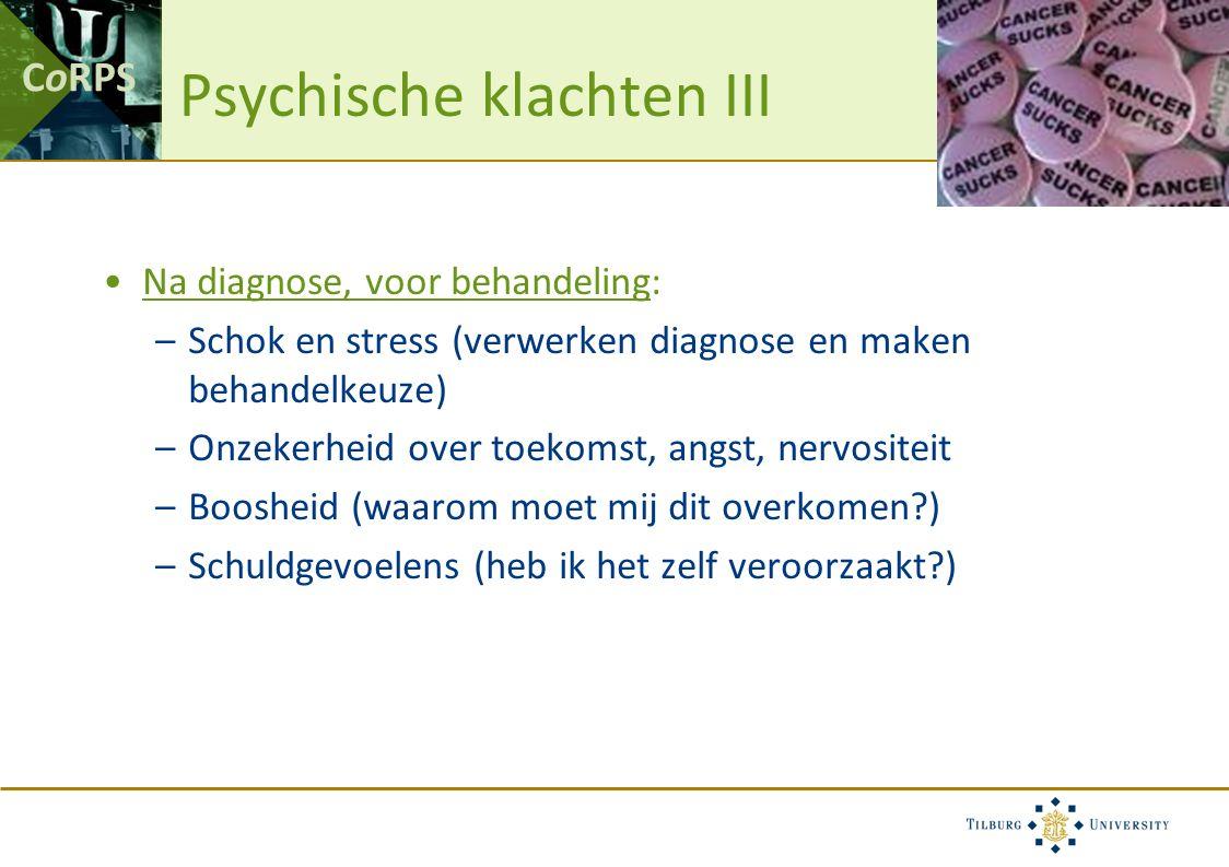 CoRPS Psychische klachten III Na diagnose, voor behandeling: –Schok en stress (verwerken diagnose en maken behandelkeuze) –Onzekerheid over toekomst, angst, nervositeit –Boosheid (waarom moet mij dit overkomen ) –Schuldgevoelens (heb ik het zelf veroorzaakt )