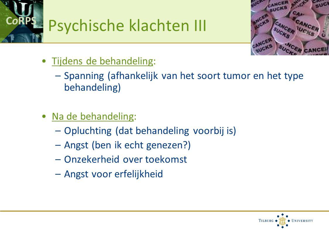 CoRPS Psychische klachten III Tijdens de behandeling: –Spanning (afhankelijk van het soort tumor en het type behandeling) Na de behandeling: –Opluchting (dat behandeling voorbij is) –Angst (ben ik echt genezen ) –Onzekerheid over toekomst –Angst voor erfelijkheid