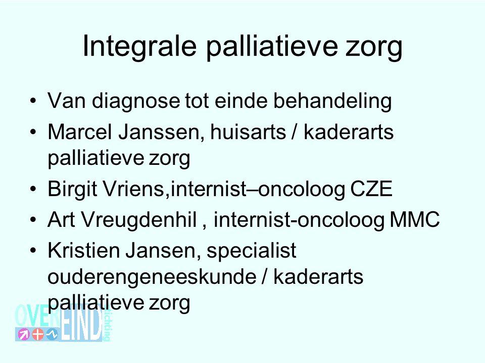 Integrale palliatieve zorg Van diagnose tot einde behandeling Marcel Janssen, huisarts / kaderarts palliatieve zorg Birgit Vriens,internist–oncoloog C