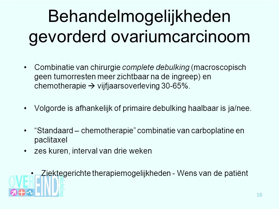 Behandelmogelijkheden gevorderd ovariumcarcinoom Combinatie van chirurgie complete debulking (macroscopisch geen tumorresten meer zichtbaar na de ingr