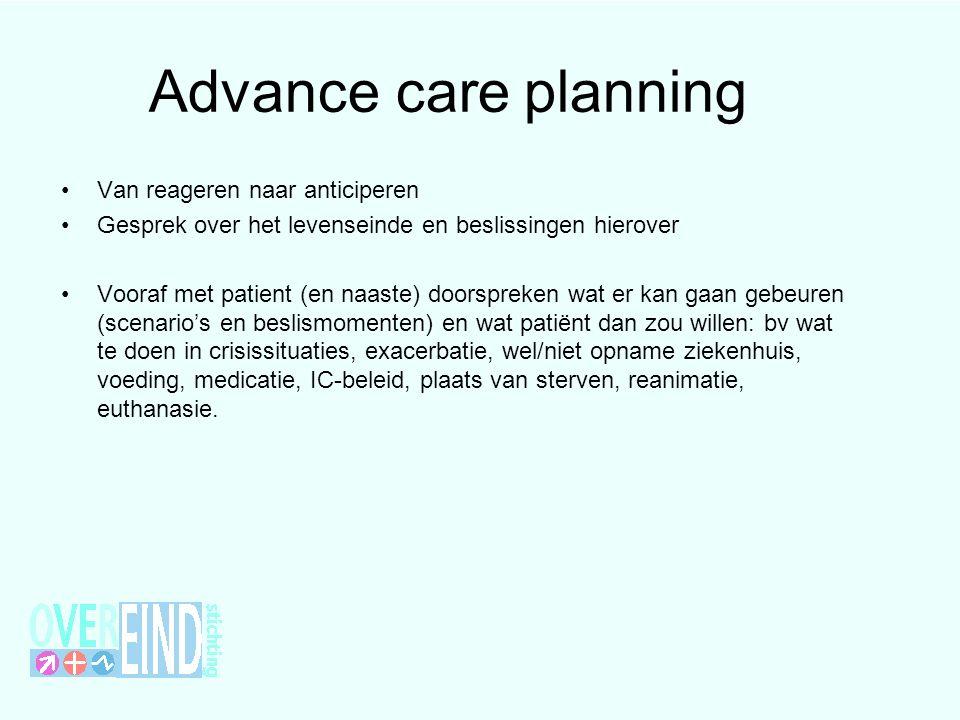 Advance care planning Van reageren naar anticiperen Gesprek over het levenseinde en beslissingen hierover Vooraf met patient (en naaste) doorspreken w