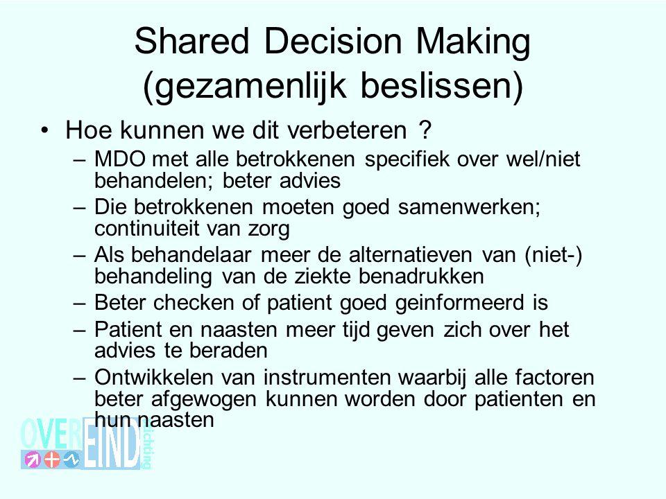 Shared Decision Making (gezamenlijk beslissen) Hoe kunnen we dit verbeteren ? –MDO met alle betrokkenen specifiek over wel/niet behandelen; beter advi