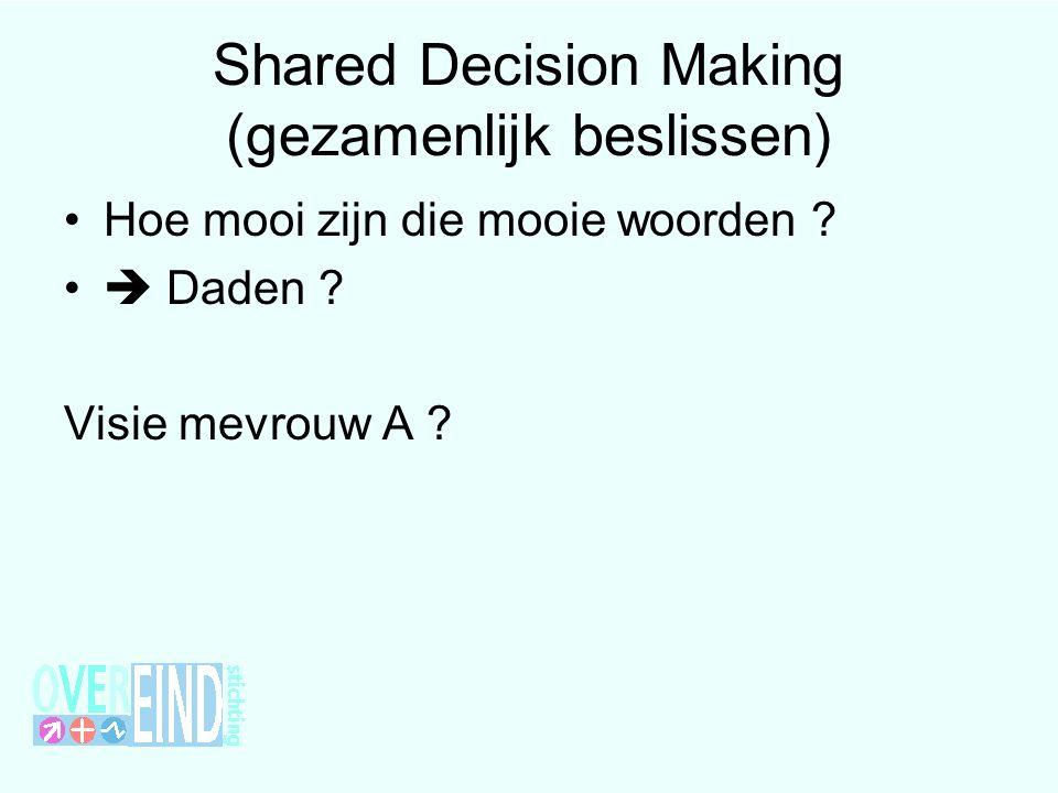 Shared Decision Making (gezamenlijk beslissen) Hoe mooi zijn die mooie woorden ?  Daden ? Visie mevrouw A ?