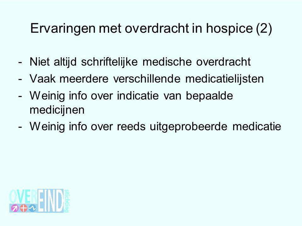 Ervaringen met overdracht in hospice (2) -Niet altijd schriftelijke medische overdracht -Vaak meerdere verschillende medicatielijsten -Weinig info ove