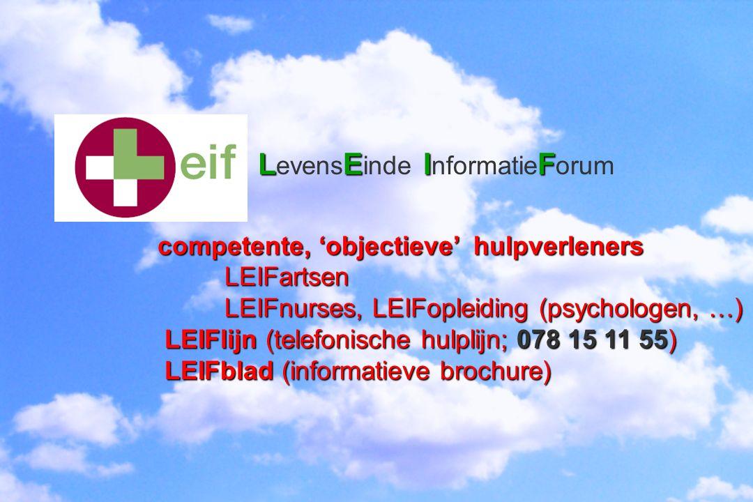 LEIF LE IF LEIF L evens E inde I nformatie F orum competente, 'objectieve' hulpverleners LEIFartsen LEIFnurses, LEIFopleiding (psychologen, …) LEIFlij
