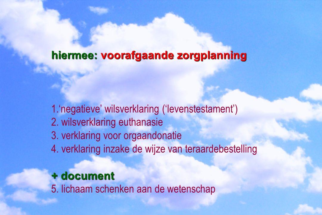 hiermee: voorafgaande zorgplanning 1.'negatieve' wilsverklaring ('levenstestament') 2. wilsverklaring euthanasie 3. verklaring voor orgaandonatie 4. v