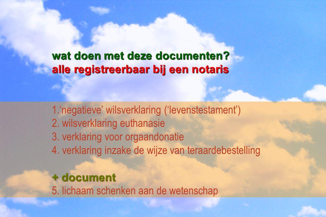 wat doen met deze documenten? alle registreerbaar bij een notaris 1.'negatieve' wilsverklaring ('levenstestament') 2. wilsverklaring euthanasie 3. ver