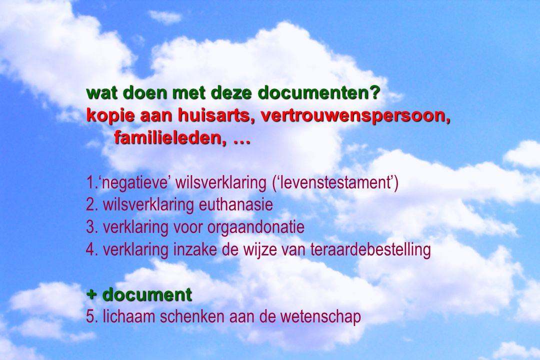wat doen met deze documenten? kopie aan huisarts, vertrouwenspersoon, familieleden, … 1.'negatieve' wilsverklaring ('levenstestament') 2. wilsverklari
