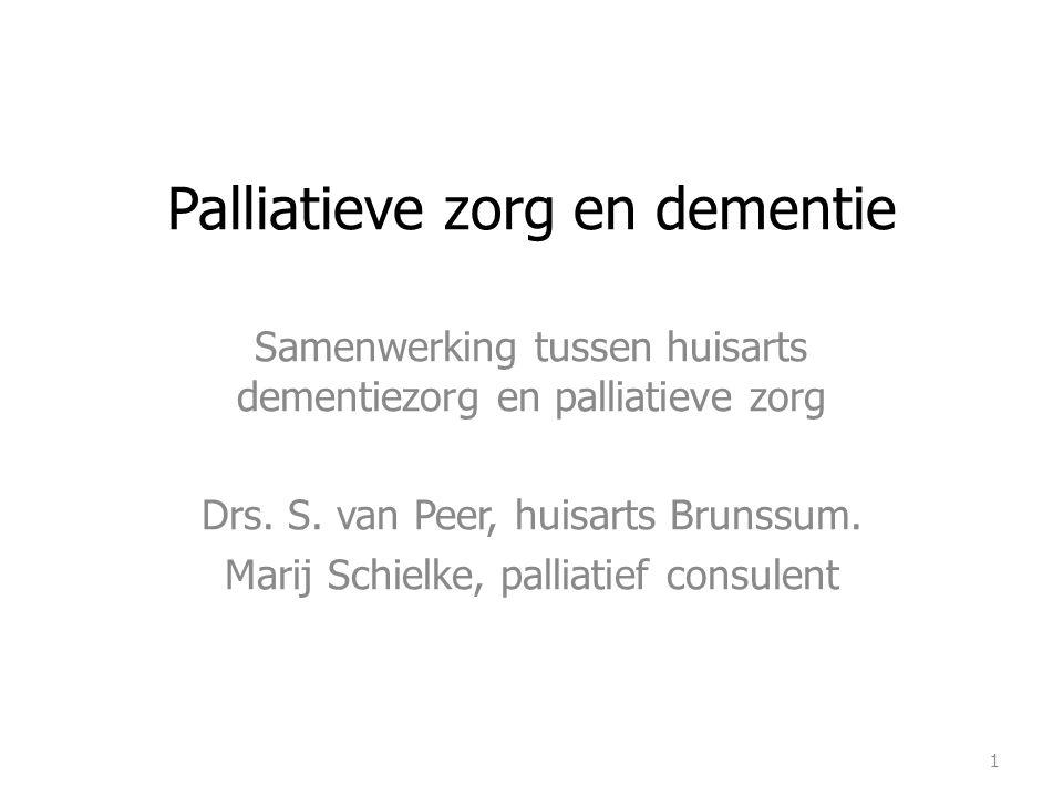 Palliatieve zorg en dementie Samenwerking tussen huisarts dementiezorg en palliatieve zorg Drs. S. van Peer, huisarts Brunssum. Marij Schielke, pallia