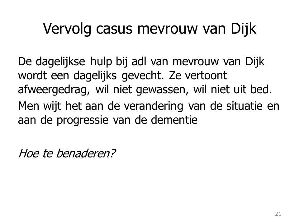 Vervolg casus mevrouw van Dijk De dagelijkse hulp bij adl van mevrouw van Dijk wordt een dagelijks gevecht. Ze vertoont afweergedrag, wil niet gewasse