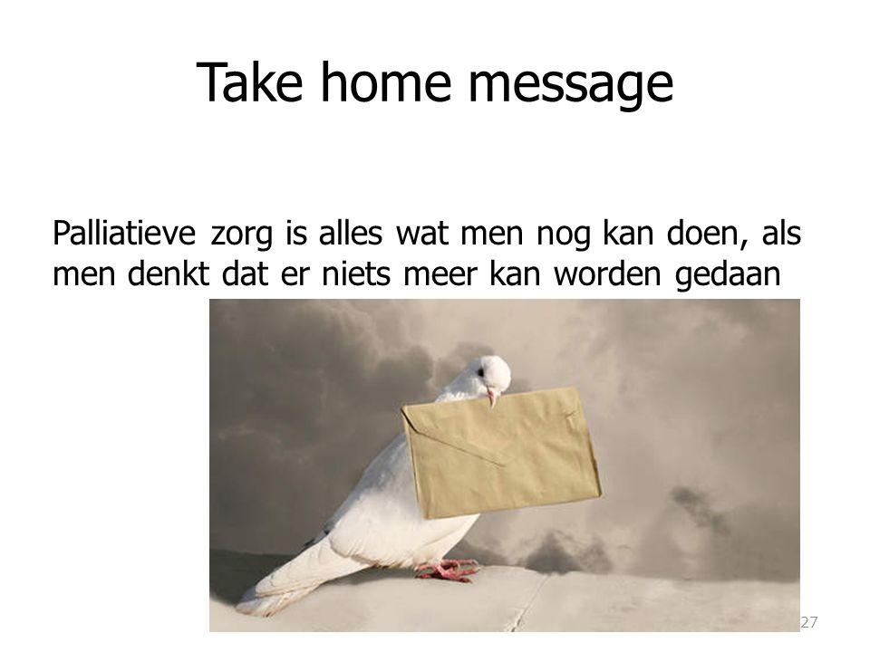 Take home message Palliatieve zorg is alles wat men nog kan doen, als men denkt dat er niets meer kan worden gedaan 27