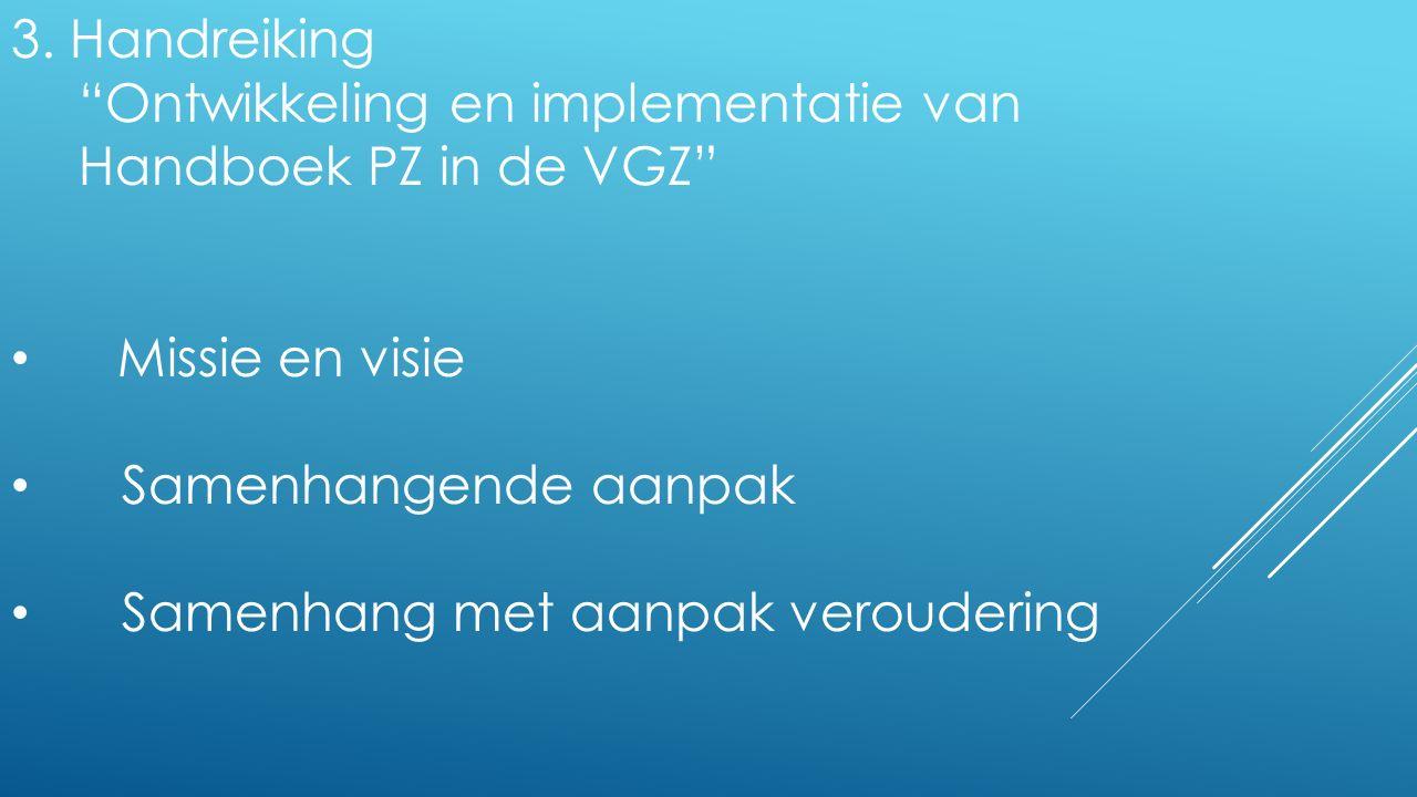 """3. Handreiking """"Ontwikkeling en implementatie van Handboek PZ in de VGZ"""" Missie en visie Samenhangende aanpak Samenhang met aanpak veroudering"""