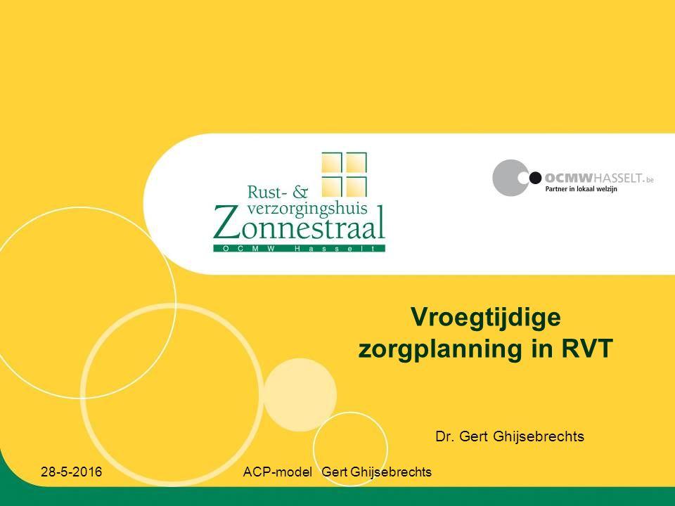 28-5-2016ACP-model Gert Ghijsebrechts Vroegtijdige zorgplanning in RVT Dr. Gert Ghijsebrechts
