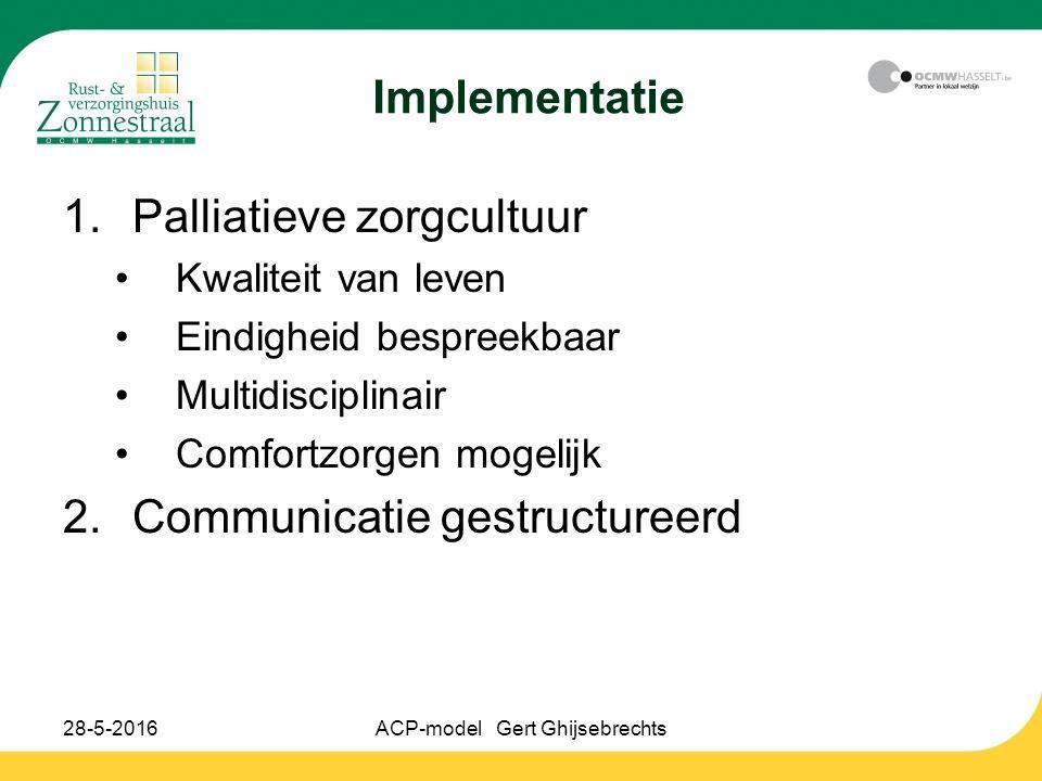 28-5-2016ACP-model Gert Ghijsebrechts Implementatie 1.Palliatieve zorgcultuur Kwaliteit van leven Eindigheid bespreekbaar Multidisciplinair Comfortzorgen mogelijk 2.Communicatie gestructureerd