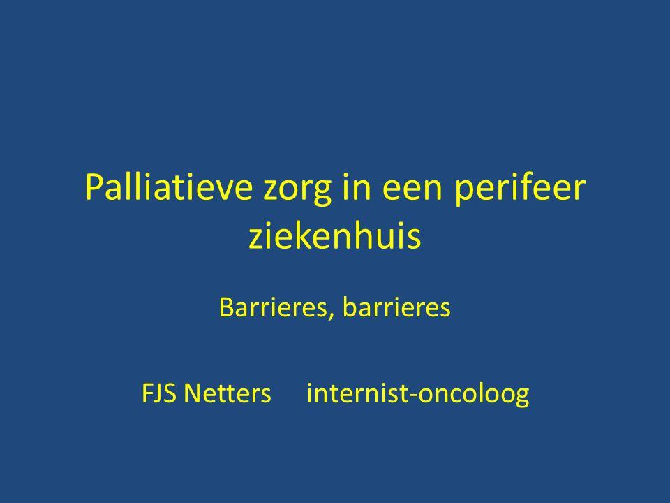 Palliatieve zorg in een perifeer ziekenhuis Barrieres, barrieres FJS Netters internist-oncoloog