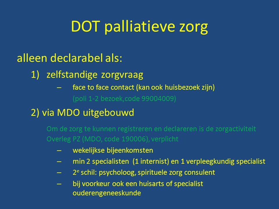 DOT palliatieve zorg alleen declarabel als: 1)zelfstandige zorgvraag – face to face contact (kan ook huisbezoek zijn) (poli 1-2 bezoek,code 99004009) 2) via MDO uitgebouwd Om de zorg te kunnen registreren en declareren is de zorgactiviteit Overleg PZ (MDO, code 190006), verplicht – wekelijkse bijeenkomsten – min 2 specialisten (1 internist) en 1 verpleegkundig specialist – 2 e schil: psycholoog, spirituele zorg consulent – bij voorkeur ook een huisarts of specialist ouderengeneeskunde