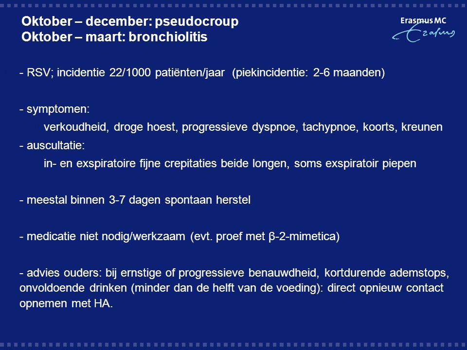 Oktober – december: pseudocroup Oktober – maart: bronchiolitis  - RSV; incidentie 22/1000 patiënten/jaar (piekincidentie: 2-6 maanden)  - symptomen:  verkoudheid, droge hoest, progressieve dyspnoe, tachypnoe, koorts, kreunen  - auscultatie:  in- en exspiratoire fijne crepitaties beide longen, soms exspiratoir piepen  - meestal binnen 3-7 dagen spontaan herstel  - medicatie niet nodig/werkzaam (evt.