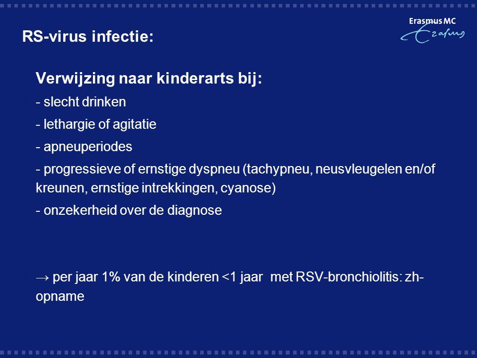 RS-virus infectie:  Verwijzing naar kinderarts bij:  - slecht drinken  - lethargie of agitatie  - apneuperiodes  - progressieve of ernstige dyspneu (tachypneu, neusvleugelen en/of kreunen, ernstige intrekkingen, cyanose)  - onzekerheid over de diagnose  → per jaar 1% van de kinderen <1 jaar met RSV-bronchiolitis: zh- opname