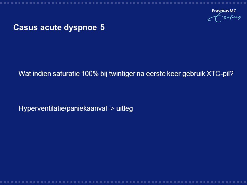 Casus acute dyspnoe 5  Wat indien saturatie 100% bij twintiger na eerste keer gebruik XTC-pil.