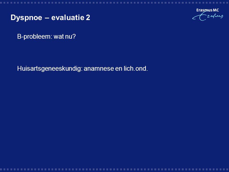Dyspnoe – evaluatie 2  B-probleem: wat nu  Huisartsgeneeskundig: anamnese en lich.ond.