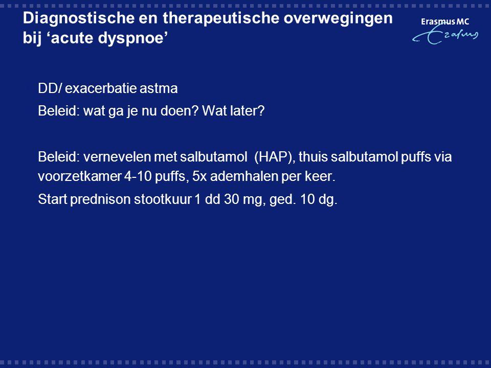 Diagnostische en therapeutische overwegingen bij 'acute dyspnoe'  DD/ exacerbatie astma  Beleid: wat ga je nu doen.