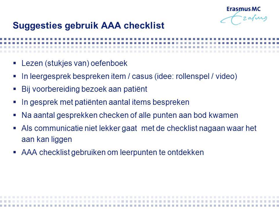 Suggesties gebruik AAA checklist  Lezen (stukjes van) oefenboek  In leergesprek bespreken item / casus (idee: rollenspel / video)  Bij voorbereiding bezoek aan patiënt  In gesprek met patiënten aantal items bespreken  Na aantal gesprekken checken of alle punten aan bod kwamen  Als communicatie niet lekker gaat met de checklist nagaan waar het aan kan liggen  AAA checklist gebruiken om leerpunten te ontdekken