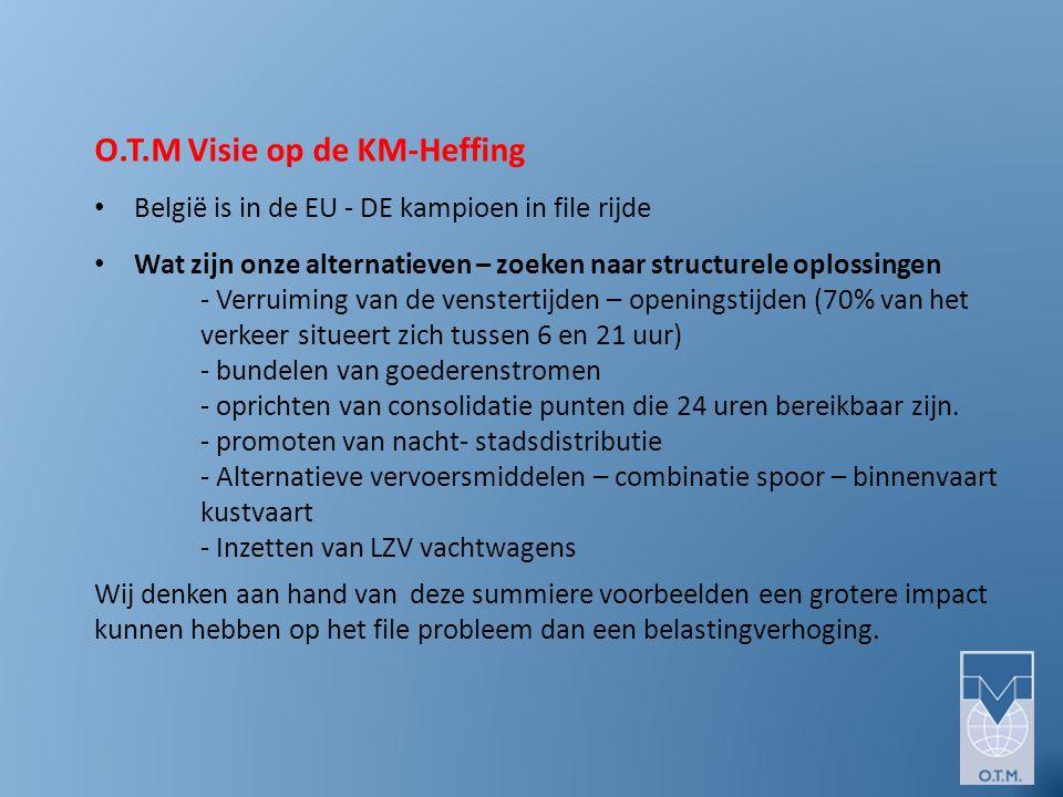 O.T.M Visie op de KM-Heffing België is in de EU - DE kampioen in file rijde Wat zijn onze alternatieven – zoeken naar structurele oplossingen - Verruiming van de venstertijden – openingstijden (70% van het verkeer situeert zich tussen 6 en 21 uur) - bundelen van goederenstromen - oprichten van consolidatie punten die 24 uren bereikbaar zijn.