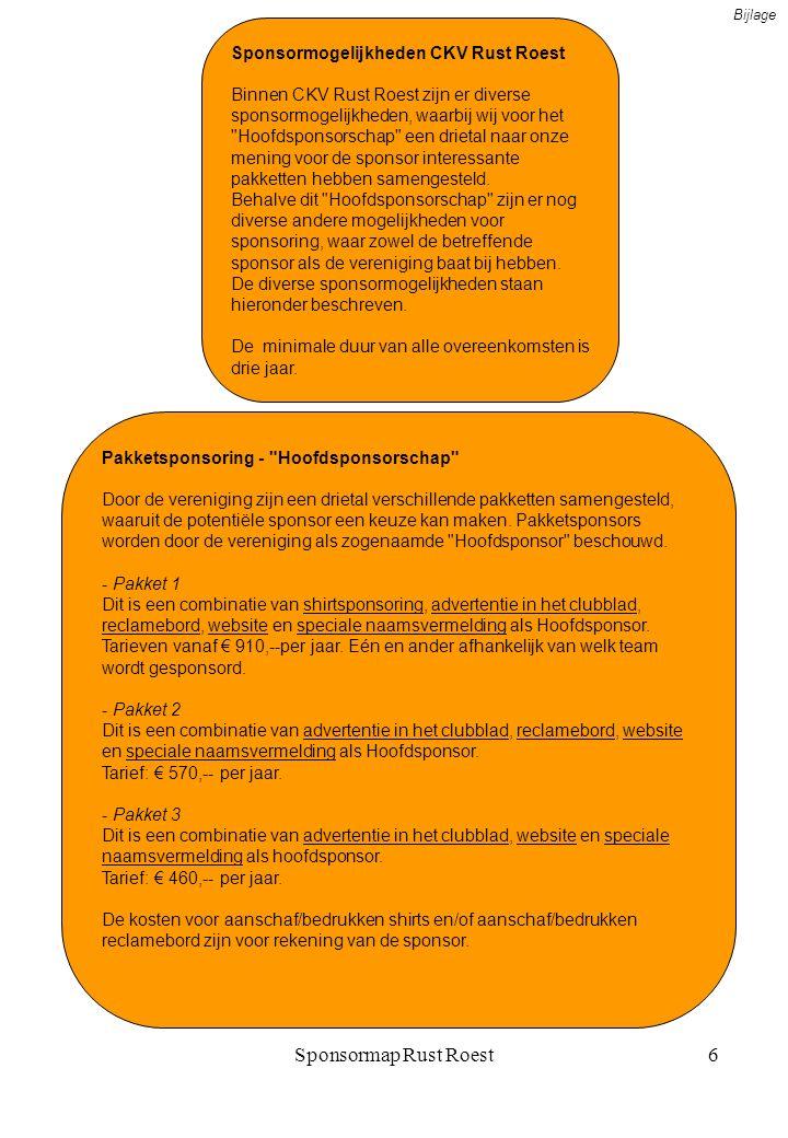 Sponsormap Rust Roest6 Sponsormogelijkheden CKV Rust Roest Binnen CKV Rust Roest zijn er diverse sponsormogelijkheden, waarbij wij voor het Hoofdsponsorschap een drietal naar onze mening voor de sponsor interessante pakketten hebben samengesteld.