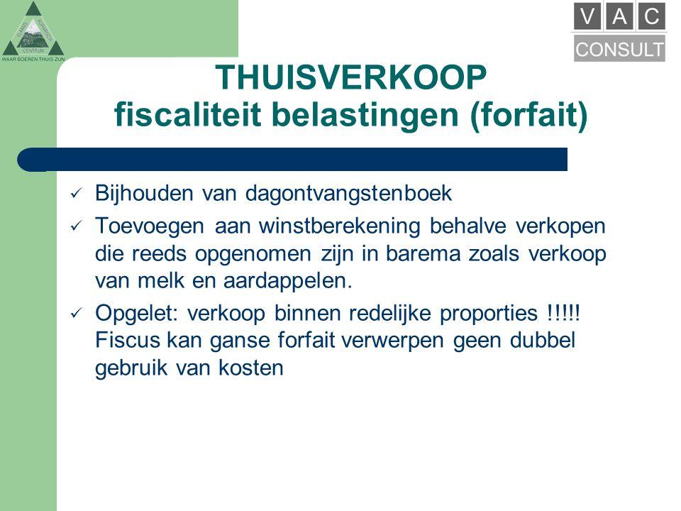 THUISVERKOOP fiscaliteit belastingen (forfait) Bijhouden van dagontvangstenboek Toevoegen aan winstberekening behalve verkopen die reeds opgenomen zijn in barema zoals verkoop van melk en aardappelen.