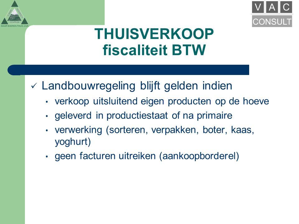 THUISVERKOOP fiscaliteit BTW Landbouwregeling blijft gelden indien verkoop uitsluitend eigen producten op de hoeve geleverd in productiestaat of na primaire verwerking (sorteren, verpakken, boter, kaas, yoghurt) geen facturen uitreiken (aankoopborderel)