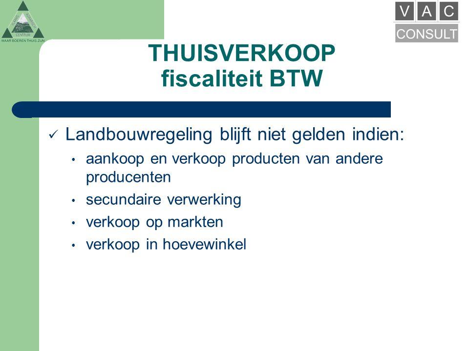 THUISVERKOOP fiscaliteit BTW Landbouwregeling blijft niet gelden indien: aankoop en verkoop producten van andere producenten secundaire verwerking verkoop op markten verkoop in hoevewinkel