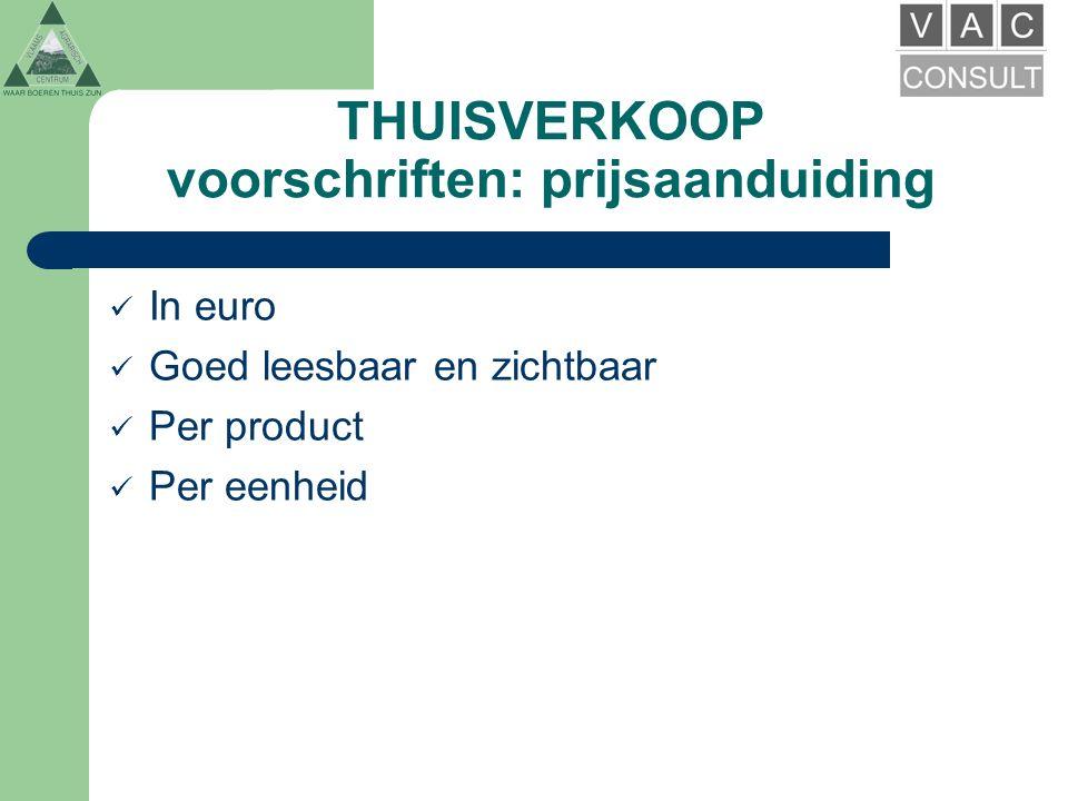 THUISVERKOOP voorschriften: prijsaanduiding In euro Goed leesbaar en zichtbaar Per product Per eenheid