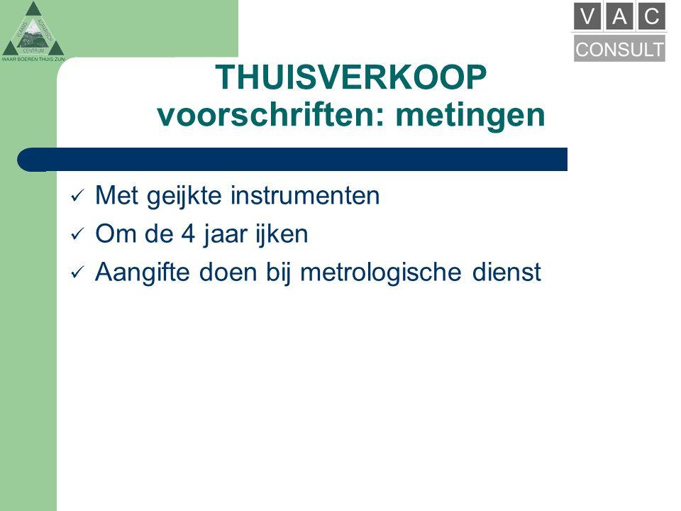 THUISVERKOOP voorschriften: metingen Met geijkte instrumenten Om de 4 jaar ijken Aangifte doen bij metrologische dienst